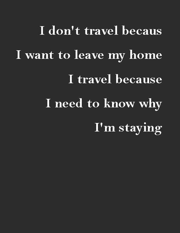 I Dont Travel Because I Want To Leave My Home I Travel Because I