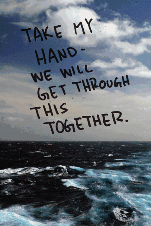 Take My Hand We Will Get Through This Together Quote