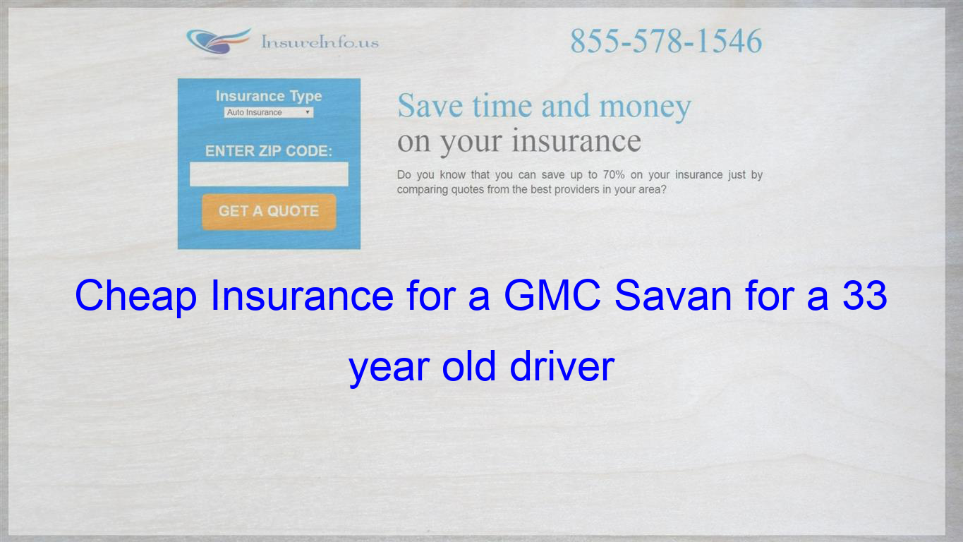 Cheap Insurance For A Gmc Savan For A 33 Year Old Driver Cheap