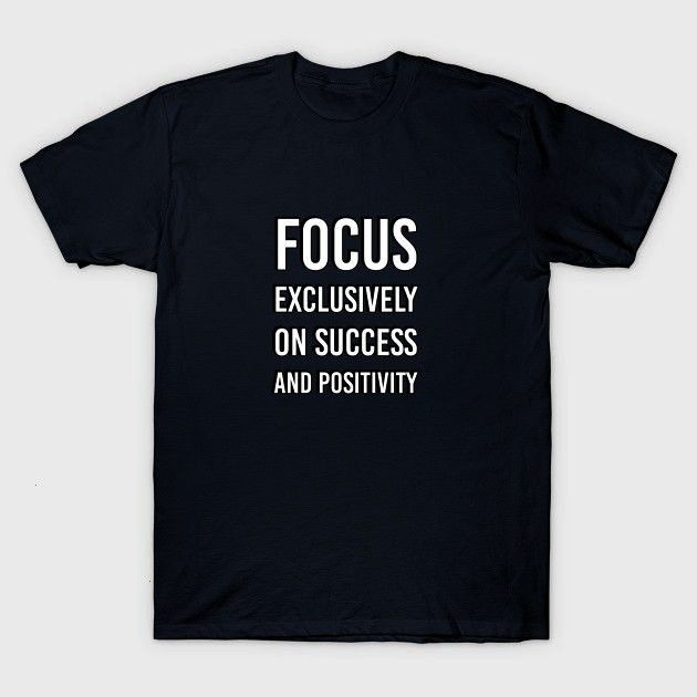 Exclusively on Success and Positivity - Success - T-Shirt |              Focus Exclusively on Succe