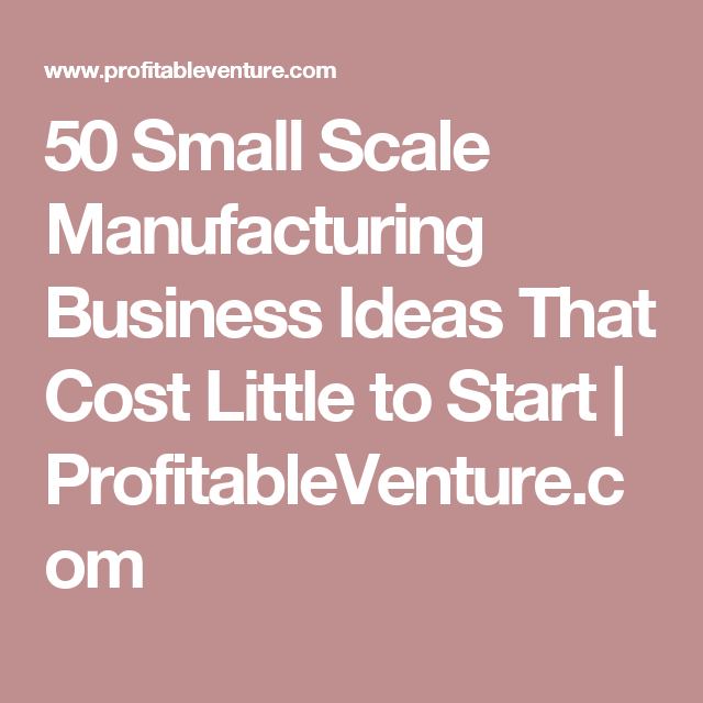 Small Scale Home Business Ideas Part - 35: 50 Small Scale Manufacturing Business Ideas That Cost Little To Start |  ProfitableVenture.com