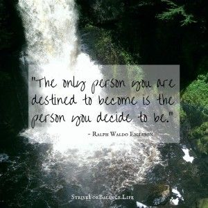 The only person you are destined to become is the person you decide to be. ~Ralph Waldo Emerson