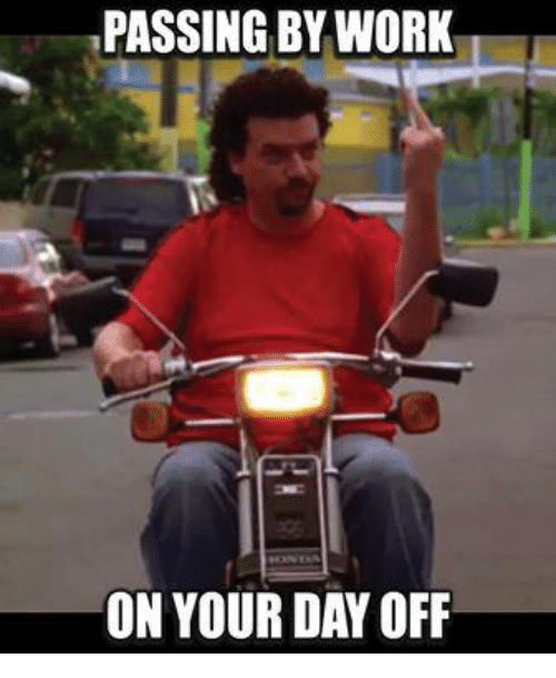 Passing By Work On Your Day Off Work Memes Work Humor Day Off Quotes