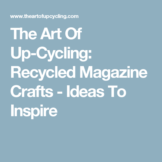 The Art Of Up Cycling Recycled Magazine Crafts Ideas To Inspire