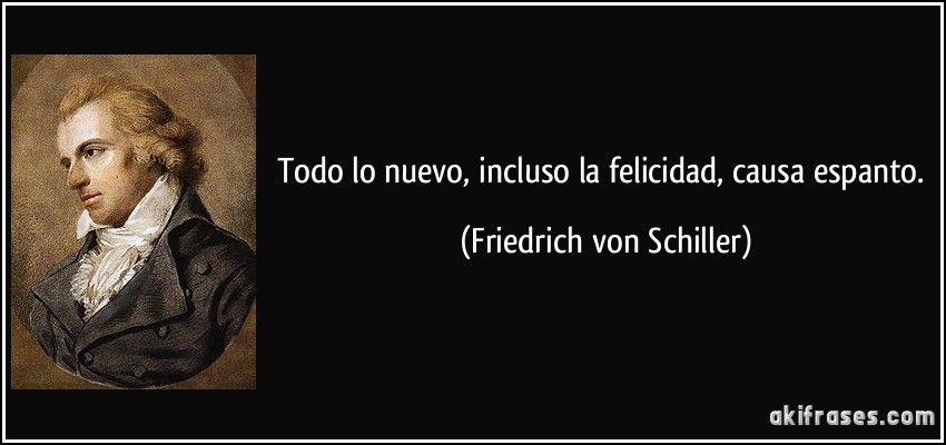 Todo lo nuevo, incluso la felicidad, causa espanto. (Friedrich von Schiller)