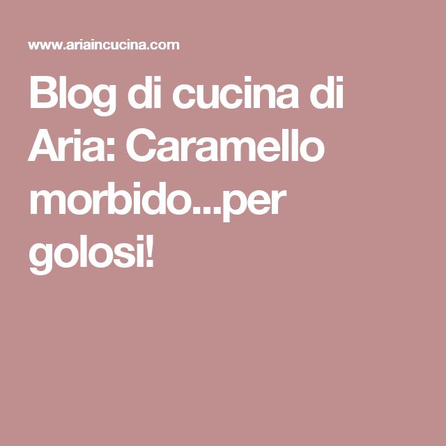 Blog di cucina di Aria: Caramello morbido...per golosi!
