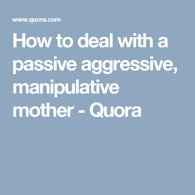 How to deal with passive aggressive mother
