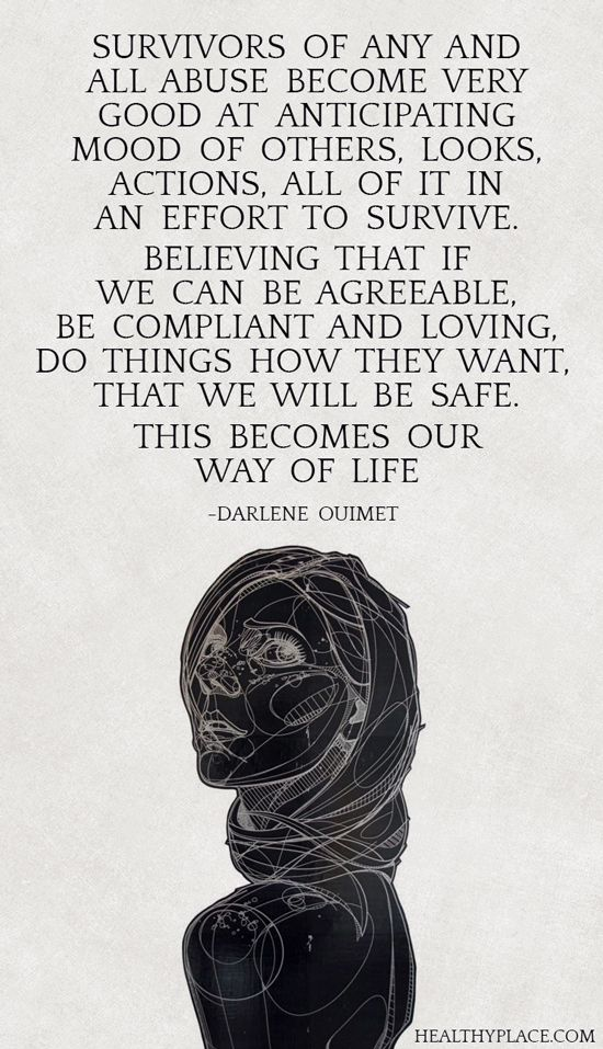 "Quote on abuse: Survivors of any and all abuse become very good at anticipating moods of others, looks, actions, all of it in an effort to survive. Believing that if we can be agreeable, be compliant and loving, do things how they want, that we will be safe. This becomes our way of live."" - Darlene Ouimet. www.HealthyPlace.com"