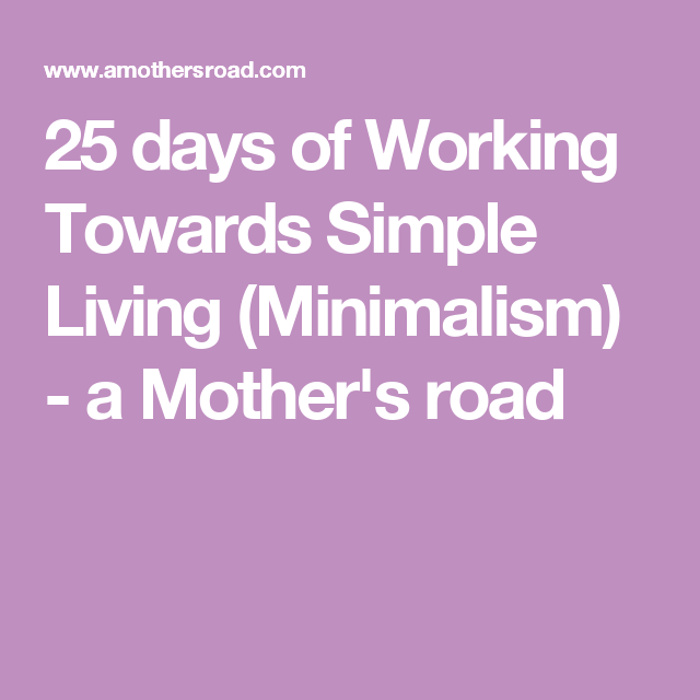 25 days of Working Towards Simple Living (Minimalism) - a Mother's road