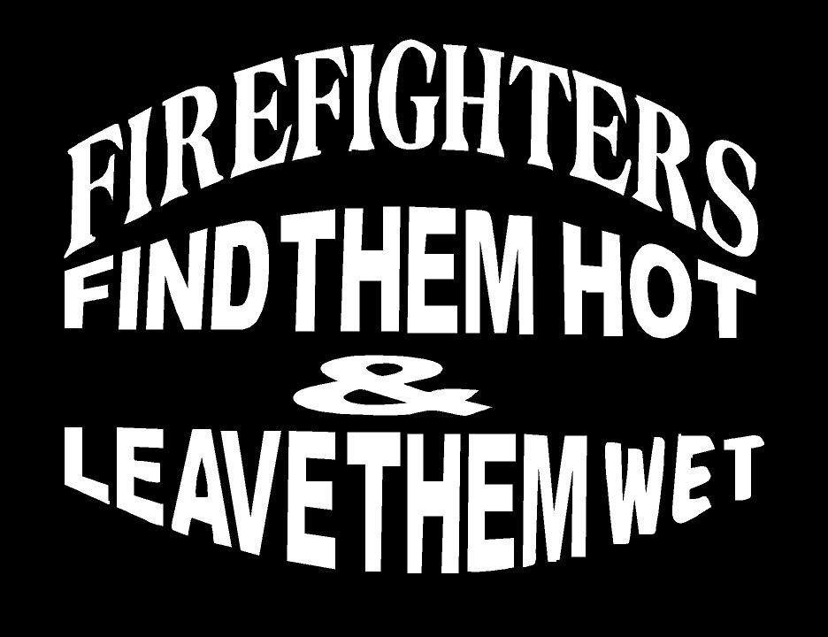Vinyl Decal Sticker..Funny Fireman..Find Em Hot Leave Em Wet..Car Truck Window