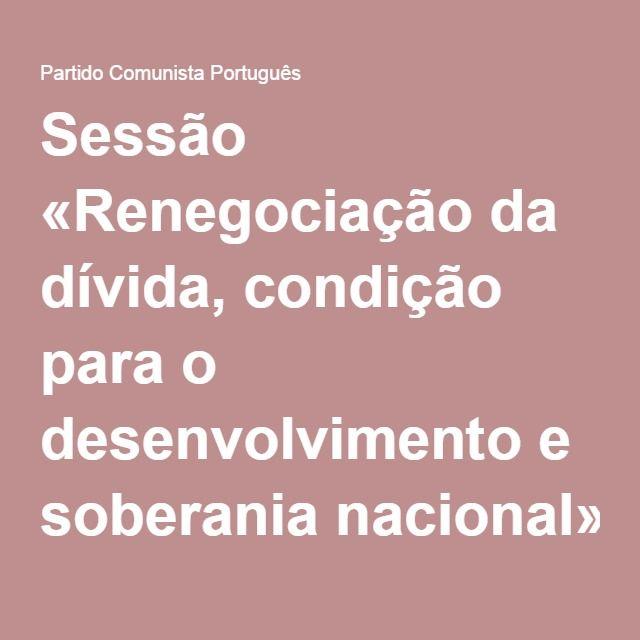 Sessão «Renegociação da dívida, condição para o desenvolvimento e soberania nacional»   Partido Comunista Português
