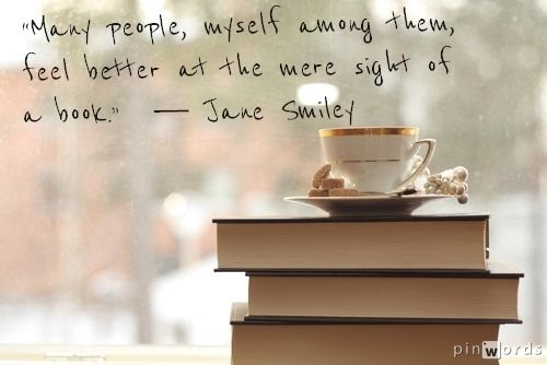 """""""Many people, myself among them, feel better at the mere sight of a book.""""  ― Jane Smiley, Thirteen Ways of Looking at the Novel"""
