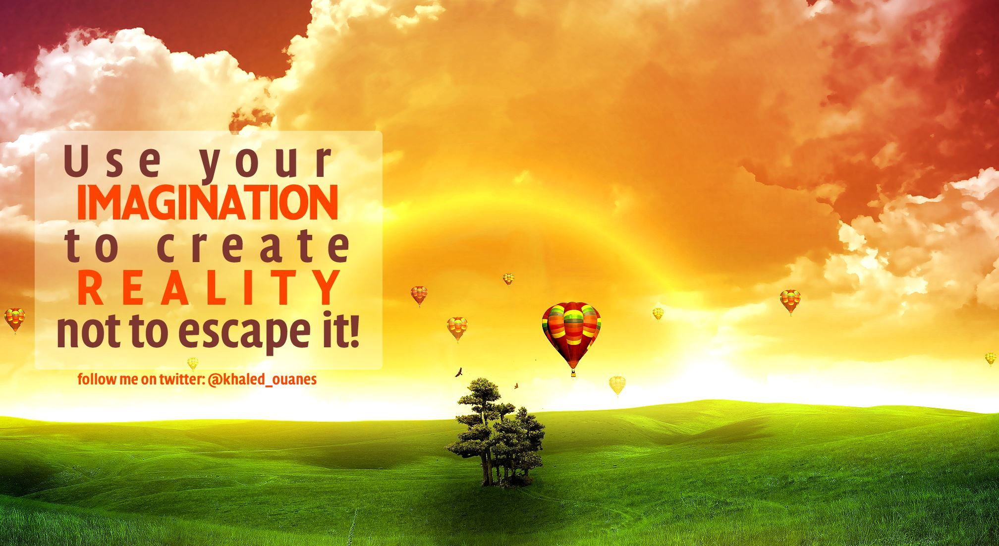 ++ Use your imagination  to create  REALITY  not to escape it!