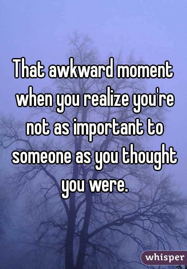That Awkward Moment When You Realize Youre Not As Important To
