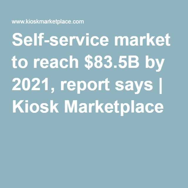 Self-service market to reach $83.5B by 2021, report says | Kiosk Marketplace