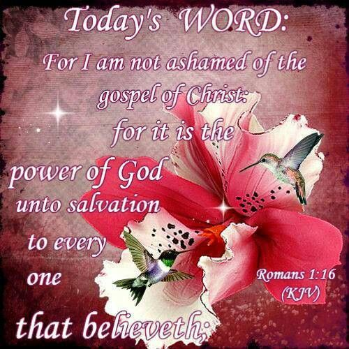 Romans 1:16 (KJV) For I am not ashamed of the gospel of Christ: for it is the power of God unto ...