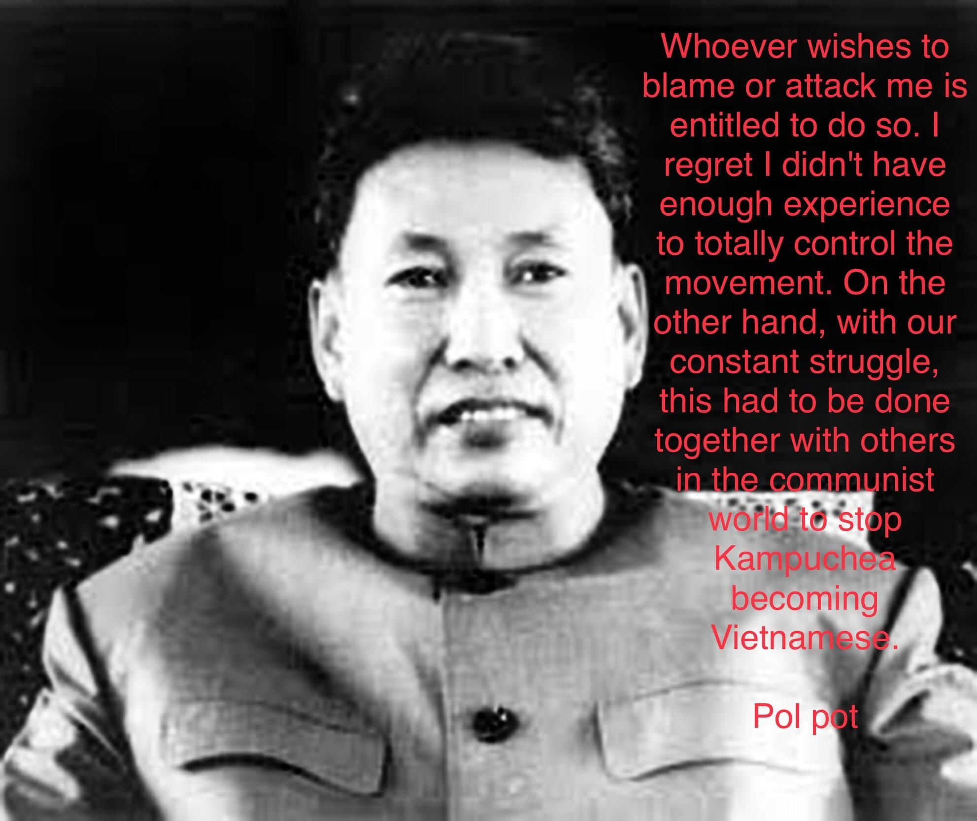 Pol Pot Quotes Amazing Whoever Wishes To Blame Or Attack Me Is Entitled To Do Sopol .