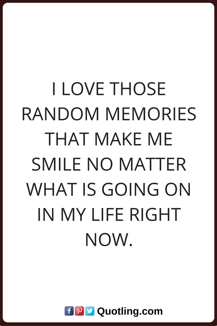 Stalking Quotes Memories Quotes I Love Those Random Memories That Make Me Smile No