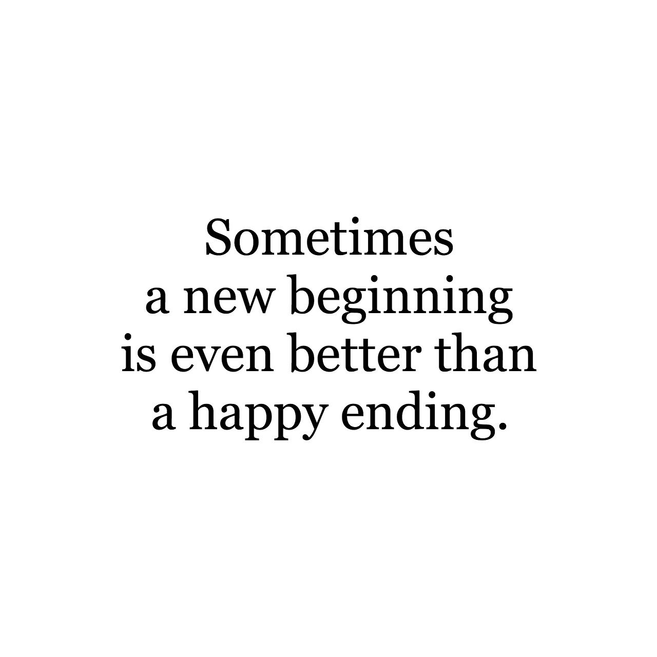Sometimes A New Beginning Is Even Better Than A Happy Ending Ending Quotes Wisdom Quotes Happy Endings Quotes