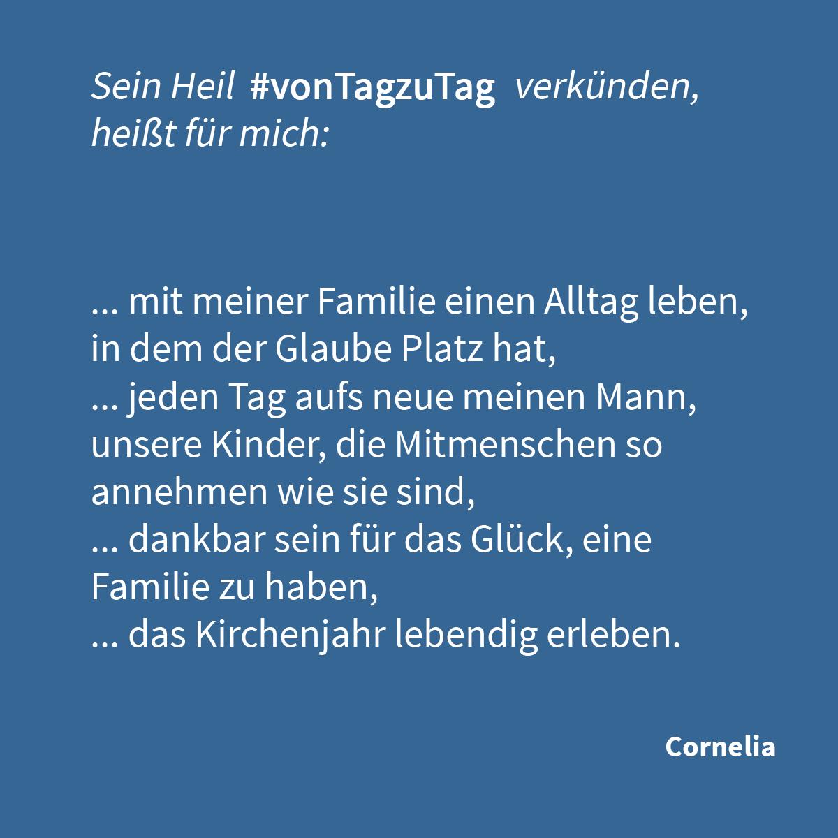 """""""Sein Heil #vonTagzuTag verkünden, heißt für mich, ... mit meiner Familie einen Alltag leben, in dem der Glaube Platz hat, ... jeden Tag aufs neue meinen Mann, unsere Kinder, die Mitmenschen so annehmen wie sie sind, ... dankbar sein für das Glück, eine Familie zu haben, ... das Kirchenjahr lebendig erleben."""" (Cornelia)"""