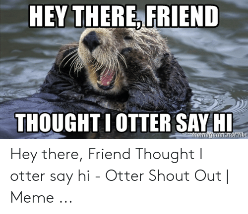 Google Image Result For Https Pics Astrologymemes Com Hey There Friend Thought Iotter Say Hi Hey There Friend 53854758 Png Say Hi Friend Memes Sayings