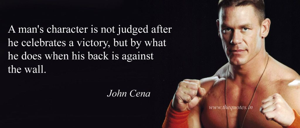 A man's character is not judged after he celebrates a victory, but by what he does when his back is against the wall – John Cena