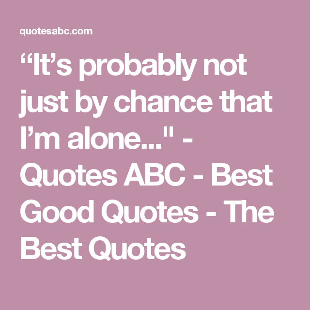 """It's probably not just by chance that I'm alone..."" - Quotes ABC - Best Good Quotes - The Best Quotes"
