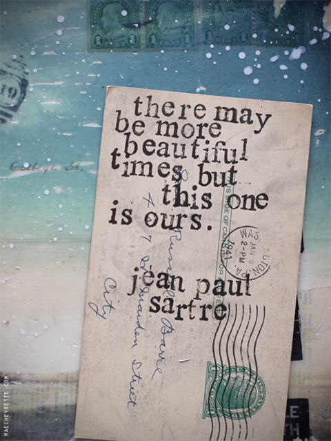 There may be more beautiful times but this one is ours - Jean Paul Sartre