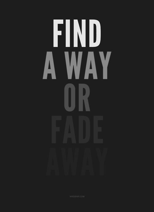 Find a way opr fade away.