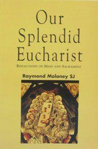 OUR SPLENDID EUCHARIST Reflections on Mass and Sacrament by RAYMOND MOLONEY SJ. $17.95
