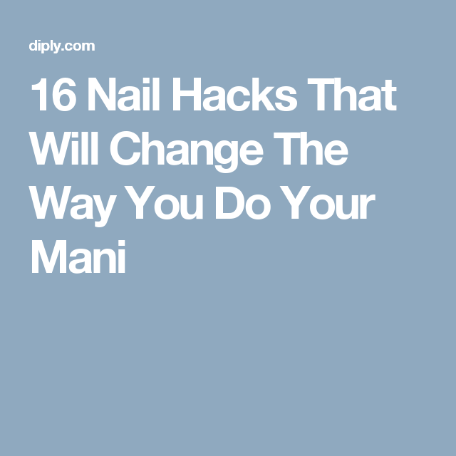 16 Nail Hacks That Will Change The Way You Do Your Mani