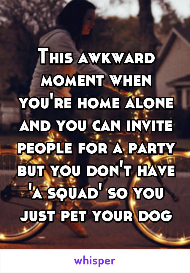 this awkward moment when you re home alone and you can invite