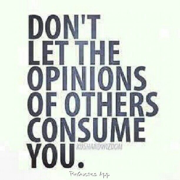 Don't let the opinion of others consume you.