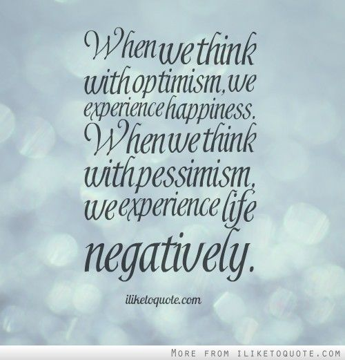 Great When We Think With Optimism, We Experience Happiness. When We Think With  Pessimism, We Experience Life Negatively.