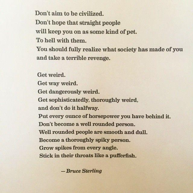 'Get weird. Get dangerously weird' — Bruce Sterling