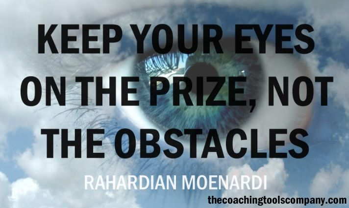 """""""Keep your eyes on the prize, not the obstacles."""" ~ Rahardian Moenardi http://www.thecoachingtoolscompany.com/"""