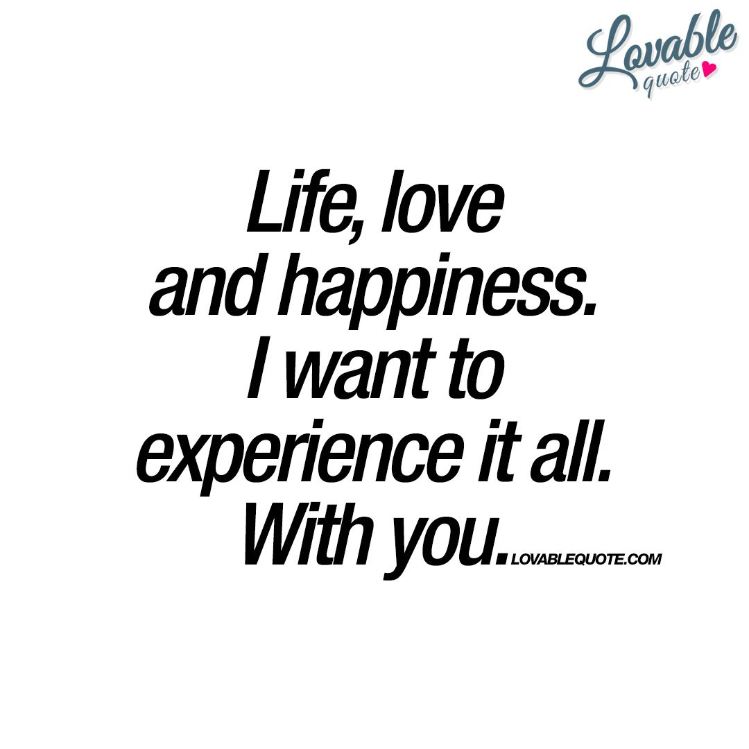 Quotes About Love And Happiness Life Love And Happinessi Want To Experience It Allwith You