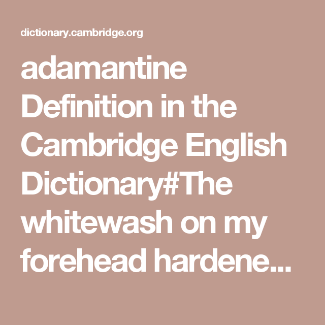 Adamantine Definition In The Cambridge English Dictionary The Whitewash On My Forehead Hardened My Brain Into Cambridge English English Dictionaries Dictionary