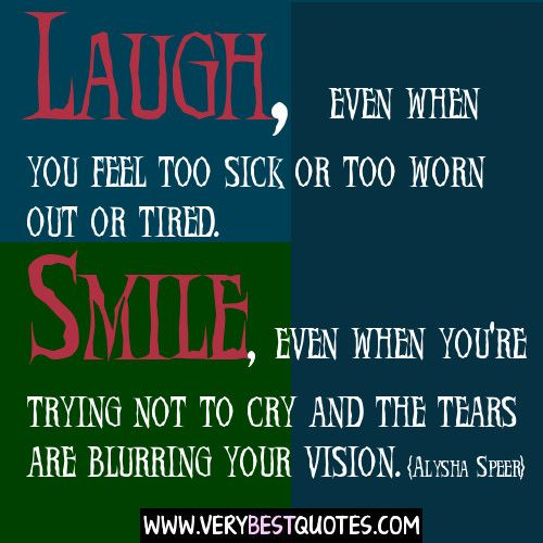 Laugh, Even When You Feel Too Sick Or Too Worn Out Or