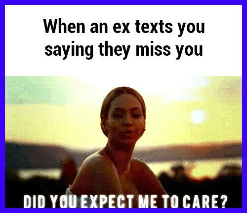 When your ex texts you saying they miss you     Do you expect me to