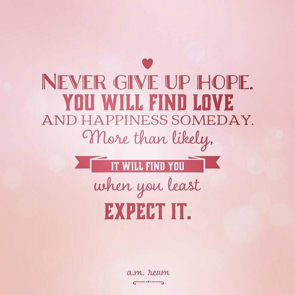 Never Give Up Hope You Will Find Love And Happiness Someday More