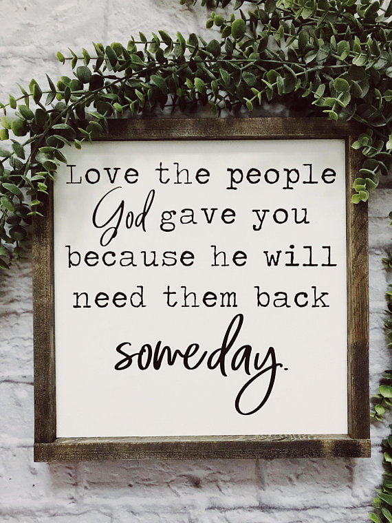 Love The People God Gave You Because He Will Need Them Back Someday