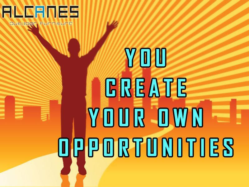 You create your own opportunity