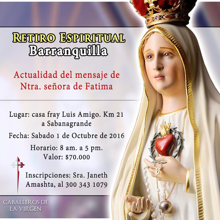 INVITACIÓN Barranquilla - Colombia Retiro Espiritual Actualidad del mensaje de Ntra. señora de Fatima  Lugar: casa fray Luis Amigo. Km 21 a Sabanagrande Fecha: Sábado 1 de Octubre de 2016 Horario: 8 am. a 5 pm. Valor: $70.000 Inscripciones: Sra. Janeth Amashta al 300 343 1079
