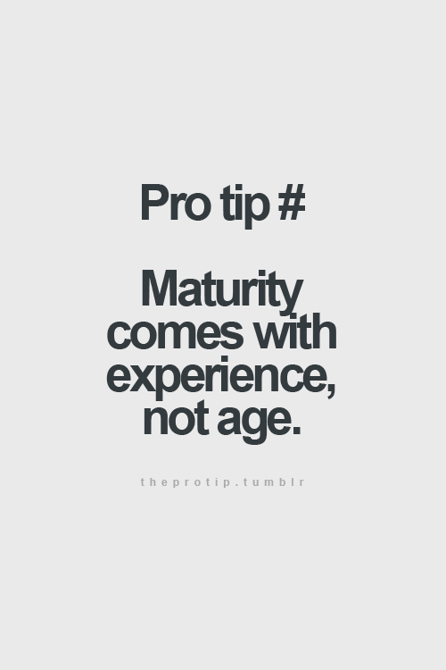 Maturity Comes With Experience Not Age W O R D S Quotes