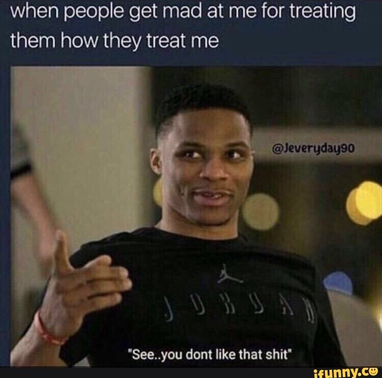 When people get mad at me for treating them how they treat me - )