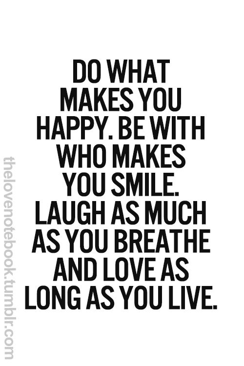 Do What Makes You Happy Be With Who Makes You Smile Laugh As Much As You Breathe And Love As Long As You Live Words Quotes Words Inspirational Words