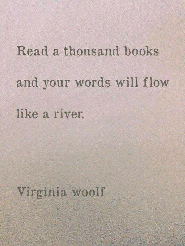 """""""Read a thousand books and your words will flow like a river."""" - Virginia Woolf"""