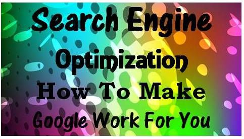 Search Engine Optimization: How To Make Google Work For You - Home Based Business Program