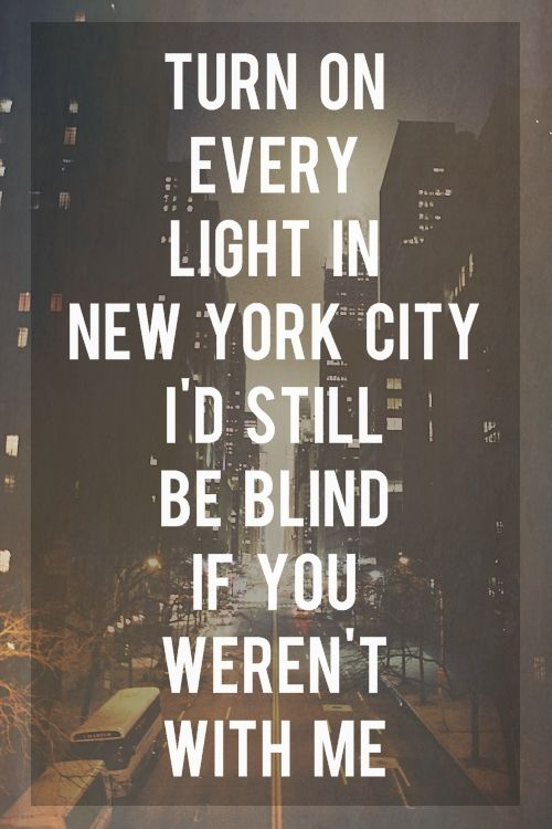 Turn On Every Light In New York City I D Still Be Blind If You Weren T With Me Via Imgtumble Romantic Quotes For Her New York Quotes New Love Quotes